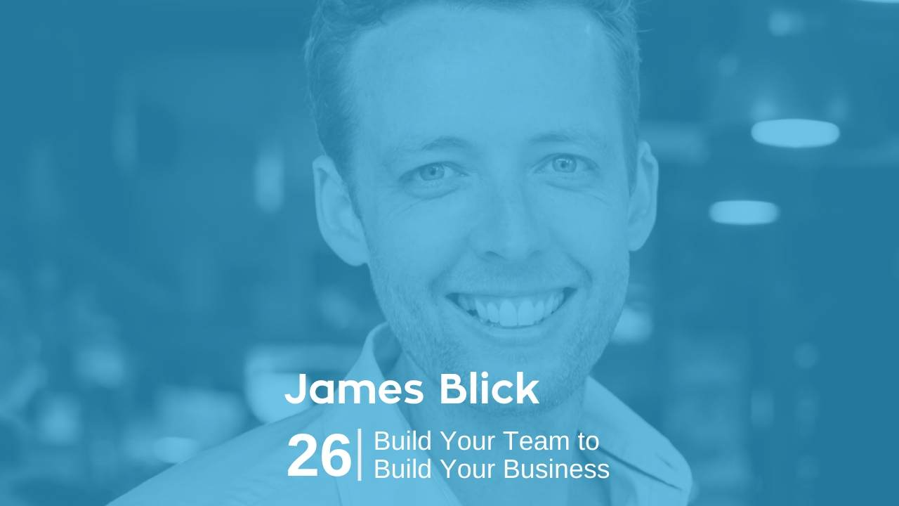 James Blick – Build Your Team to Build Your Business